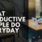 9 Things Productive People Do Every Day