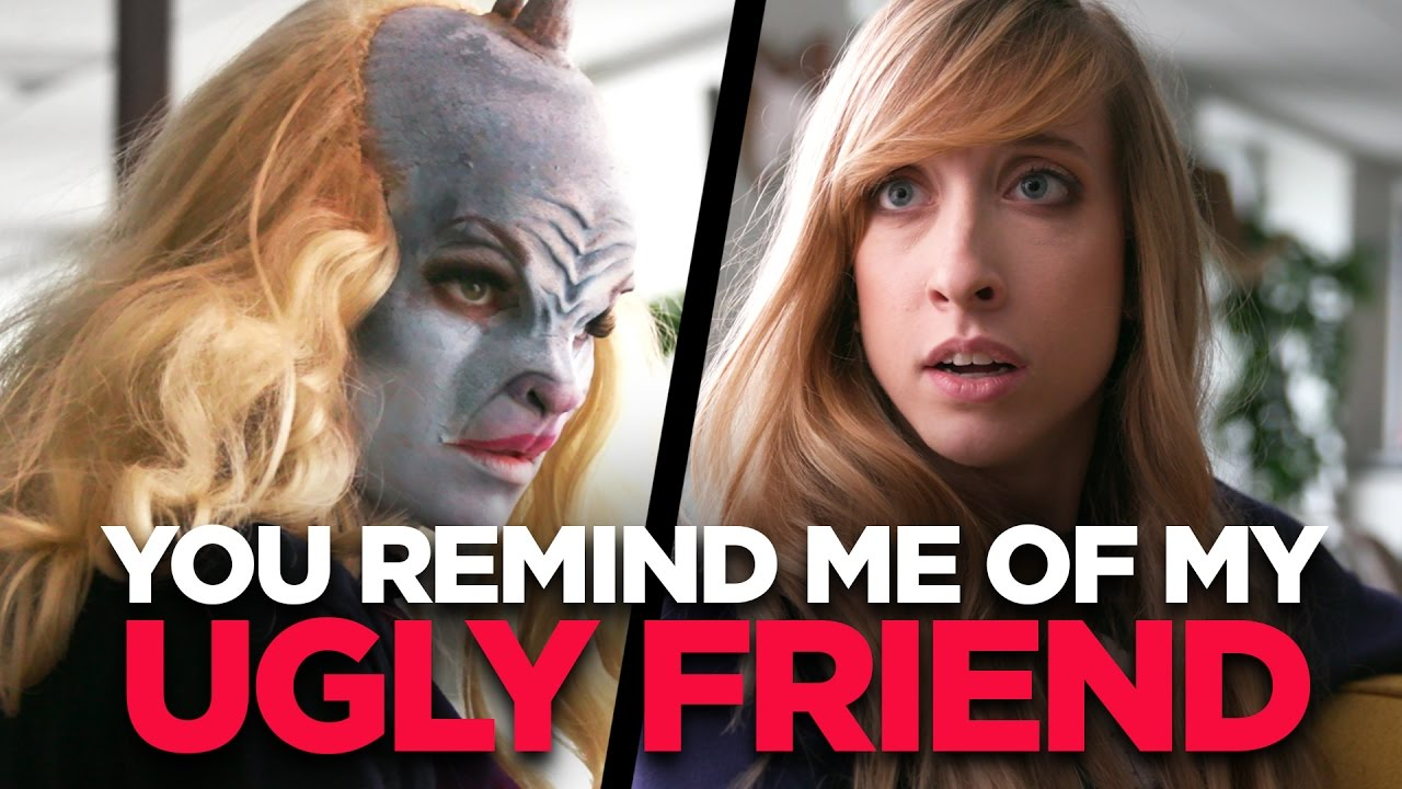 You Remind Me Of My Ugly Friend